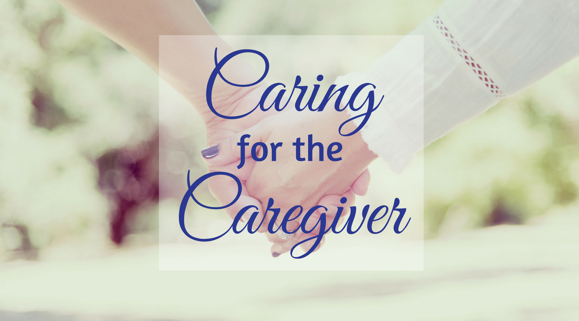 Caring for the Caregiver | National Caregiver's Month | Ways to support full-time caregivers and the people who are being cared for.